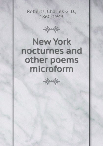Charles G. D. Roberts New York nocturnes and other poems microform charles g roberts new york nocturnes and other poems
