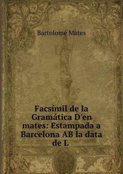 Bartolomé Mates Facsimil de la Gramatica D.en mates: Estampada a Barcelona AB la data de L .