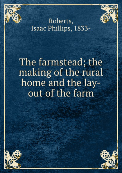 Isaac Phillips Roberts The farmstead; the making of the rural home and the lay-out of the farm