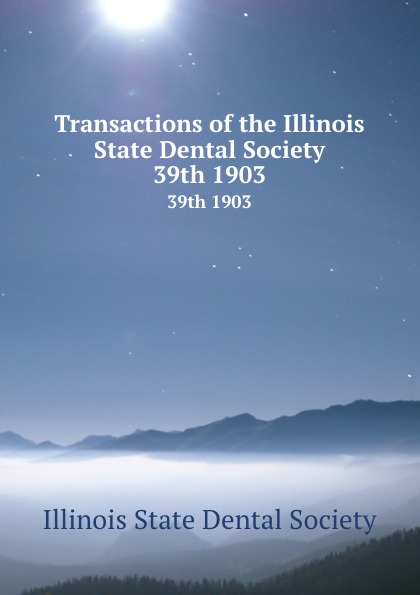 Transactions of the Illinois State Dental Society. 39th 1903