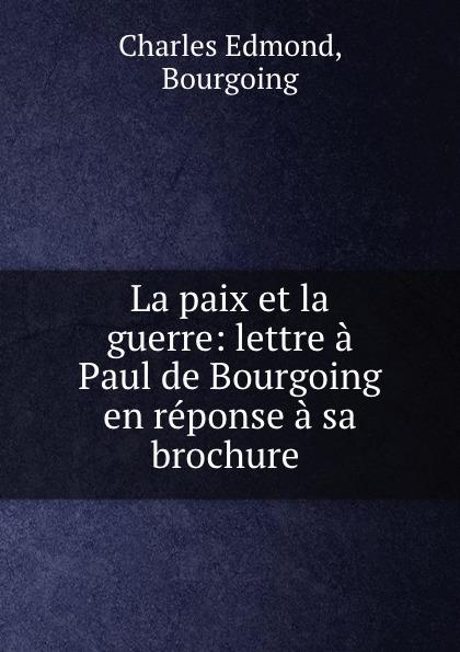 Charles Edmond La paix et la guerre: lettre a Paul de Bourgoing en reponse a sa brochure . edmond pilon paul et victor margueritte classic reprint