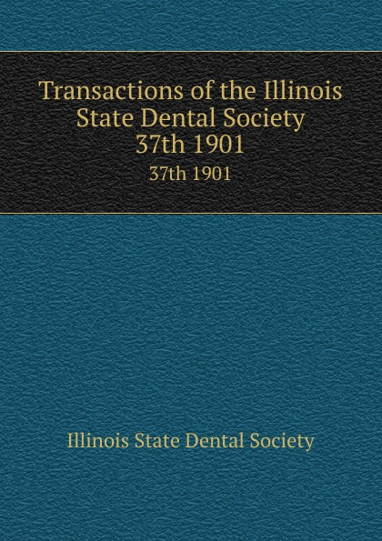 Transactions of the Illinois State Dental Society. 37th 1901