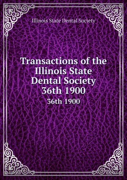 Transactions of the Illinois State Dental Society. 36th 1900