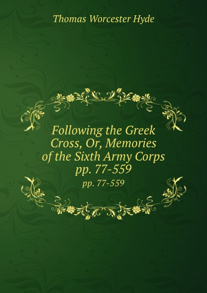 Thomas Worcester Hyde Following the Greek Cross, Or, Memories of the Sixth Army Corps. pp. 77-559 the sixth corps