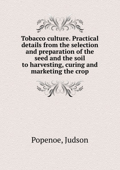 Judson Popenoe Tobacco culture. Practical details from the selection and preparation of the seed and the soil to harvesting, curing and marketing the crop preparation crop tee