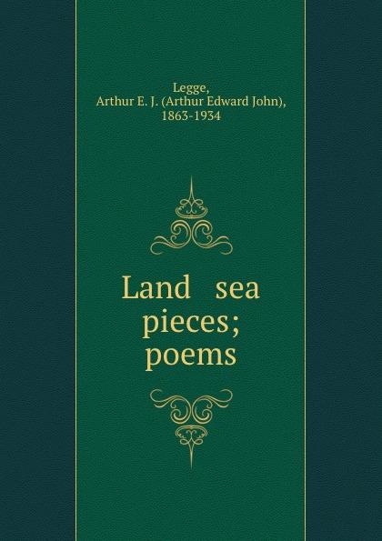 Arthur Edward John Legge Land . sea pieces; poems