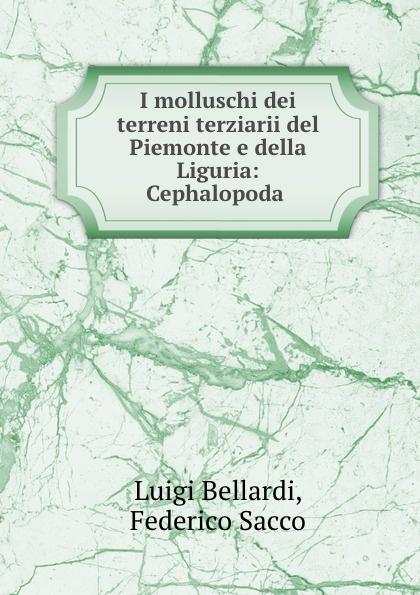 Luigi Bellardi I molluschi dei terreni terziarii del Piemonte e della Liguria: Cephalopoda . luigi bellardi federico sacco i molluschi dei terreni terziarii del piemonte e della