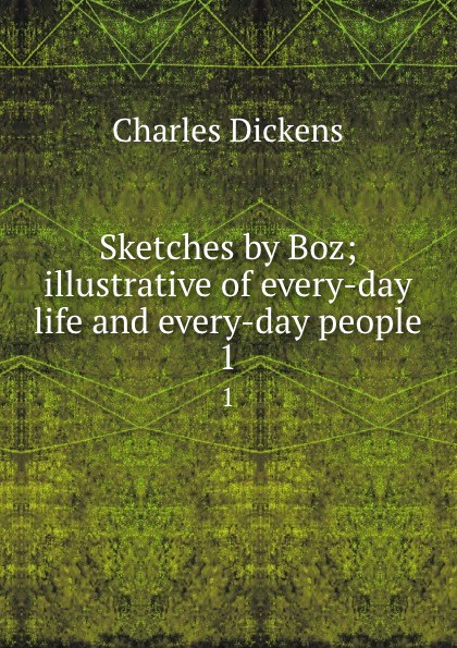 Charles Dickens Sketches by Boz; illustrative of every-day life and every-day people. 1 dickens charles sketches by boz 1