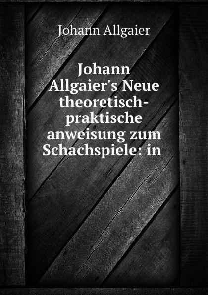 Johann Allgaier Johann Allgaier.s Neue theoretisch-praktische anweisung zum Schachspiele: in . j allgaier neue theoretisch praktische anweisung zum schachspiele in tabellen bearb
