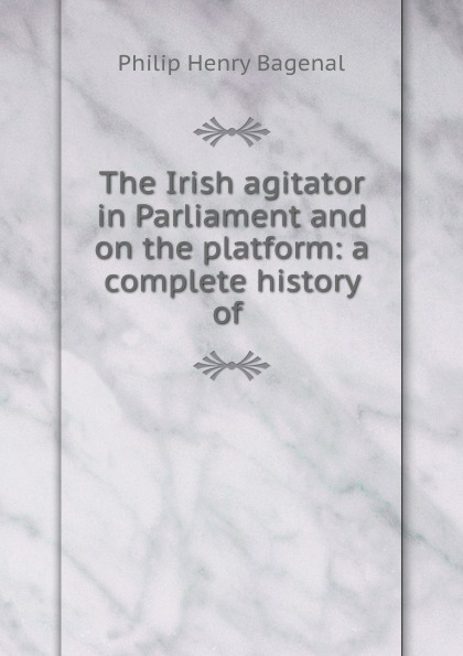 Philip Henry Bagenal The Irish agitator in Parliament and on the platform: a complete history of .
