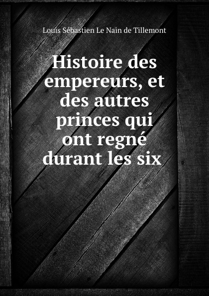 Louis Sébastien le Nain de Tillemont Histoire des empereurs, et des autres princes qui ont regne durant les six .
