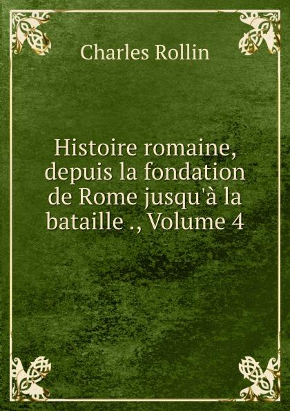 Charles Rollin Histoire romaine, depuis la fondation de Rome jusqu.a la bataille ., Volume 4