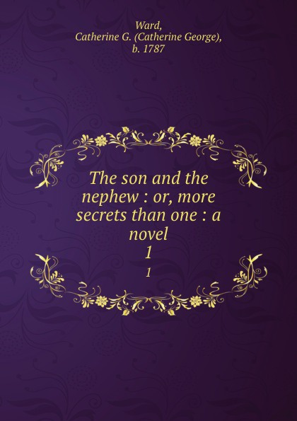 Catherine George Ward The son and the nephew : or, more secrets than one : a novel. 1 catherine george no more secrets