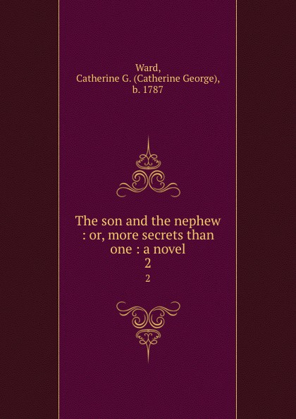 Catherine George Ward The son and the nephew : or, more secrets than one : a novel. 2 catherine george no more secrets