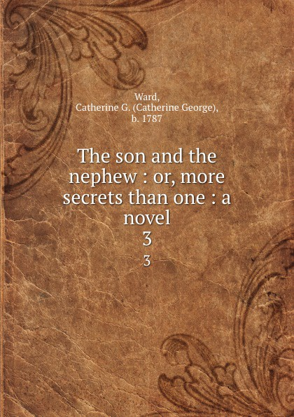 Catherine George Ward The son and the nephew : or, more secrets than one : a novel. 3 catherine george no more secrets