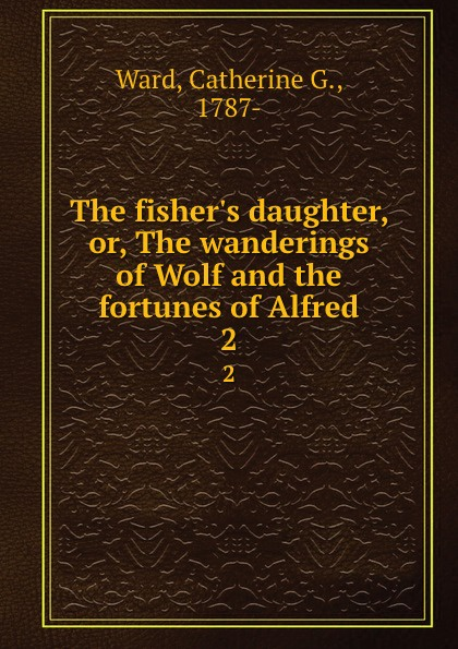лучшая цена Catherine G. Ward The fisher.s daughter, or, The wanderings of Wolf and the fortunes of Alfred. 2