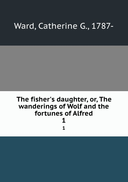 лучшая цена Catherine G. Ward The fisher.s daughter, or, The wanderings of Wolf and the fortunes of Alfred. 1