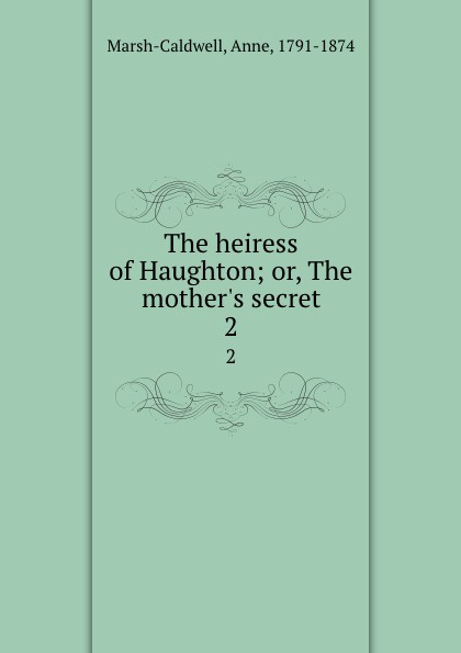 Фото - Anne Marsh-Caldwell The heiress of Haughton; or, The mother.s secret. 2 mary wilson anne the c e o and the secret heiress
