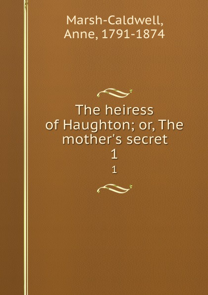 Фото - Anne Marsh-Caldwell The heiress of Haughton; or, The mother.s secret. 1 mary wilson anne the c e o and the secret heiress