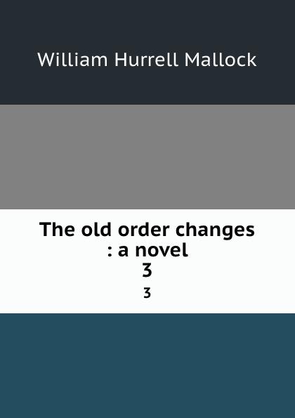 W. H. Mallock The old order changes : a novel. 3 все цены