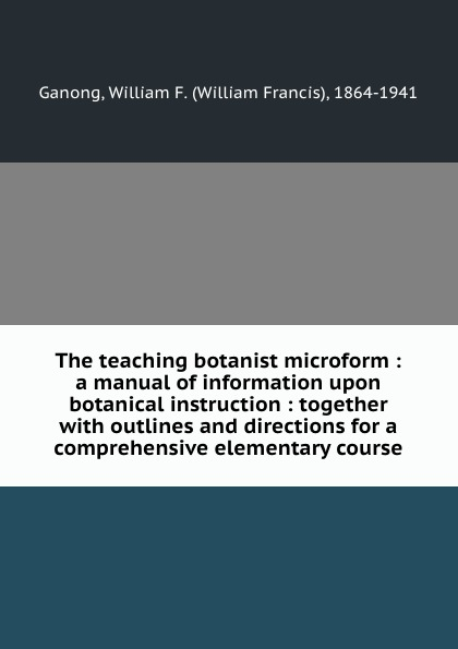 The teaching botanist microform : a manual of information upon botanical instruction : together with outlines and directions for a comprehensive elementary course