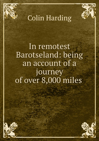 Colin Harding In remotest Barotseland: being an account of a journey of over 8,000 miles .