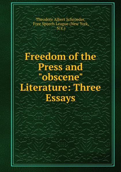 """Theodore Albert Schroeder Freedom of the Press and """"obscene"""" Literature: Three Essays"""