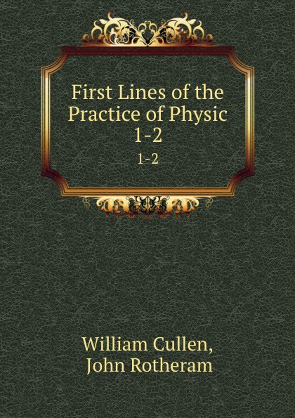 William Cullen First Lines of the Practice of Physic. 1-2 william cullen first lines of the practice of physic vol 1