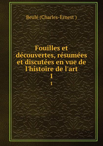 Beulé Charles-Ernest Fouilles et decouvertes, resumees et discutees en vue de l.histoire de l.art. 1