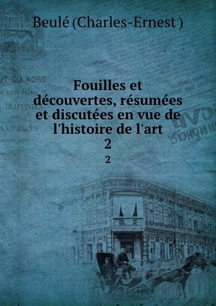 Beulé Charles-Ernest Fouilles et decouvertes, resumees et discutees en vue de l.histoire de l.art. 2