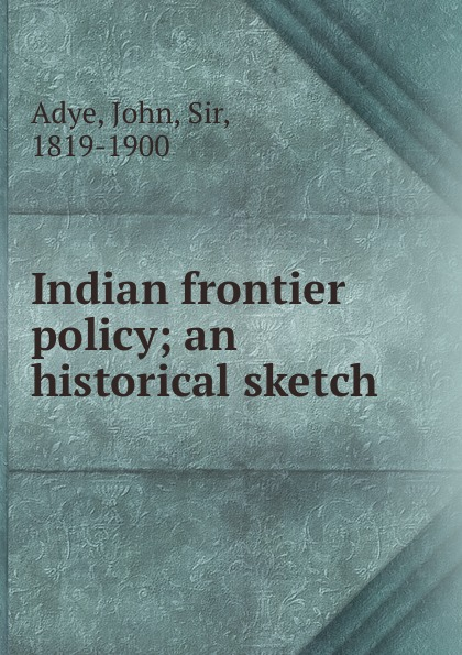 John Adye Indian frontier policy; an historical sketch