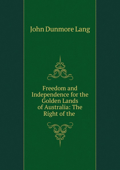 John Dunmore Lang Freedom and Independence for the Golden Lands of Australia: The Right of the .