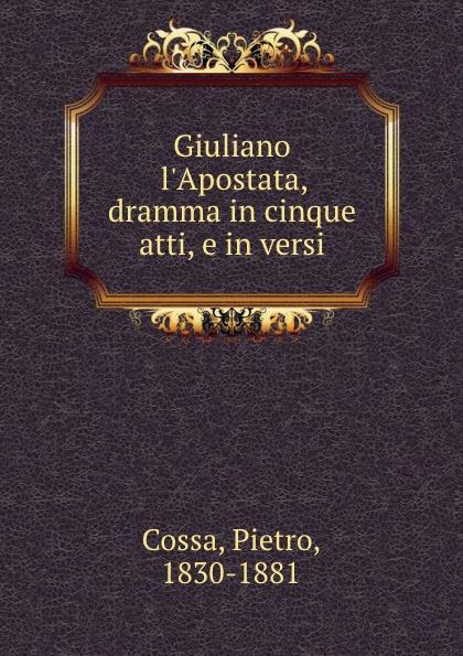 Pietro Cossa Giuliano l.Apostata, dramma in cinque atti, e in versi pietro mascagni silvano dramma marinaresco in due atti