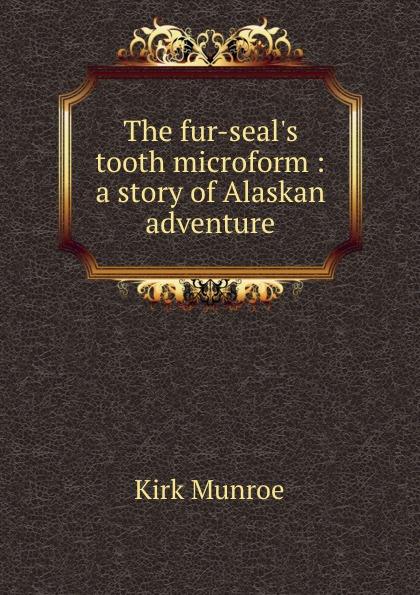 Munroe Kirk The fur-seal.s tooth microform : a story of Alaskan adventure