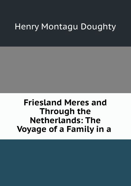 Henry Montagu Doughty Friesland Meres and Through the Netherlands: The Voyage of a Family in a . triinu meres kuningate tagasitulek
