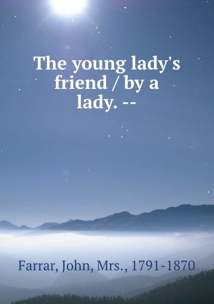 John Farrar The young lady.s friend / by a lady. --