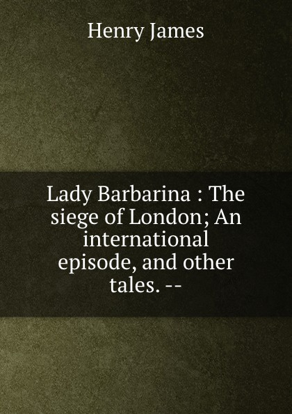 Henry James Lady Barbarina : The siege of London; An international episode, and other tales. --