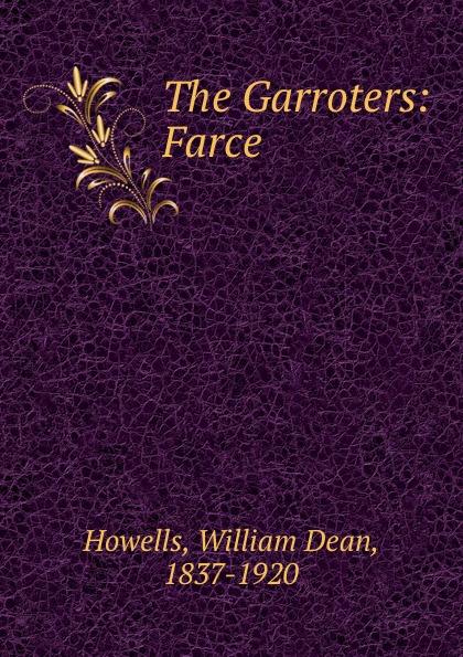 William Dean Howells The Garroters: Farce howells william dean five o clock tea farce