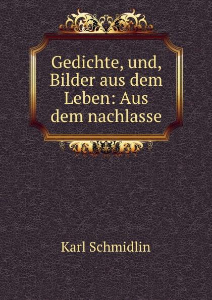Karl Schmidlin Gedichte, und, Bilder aus dem Leben: Aus dem nachlasse