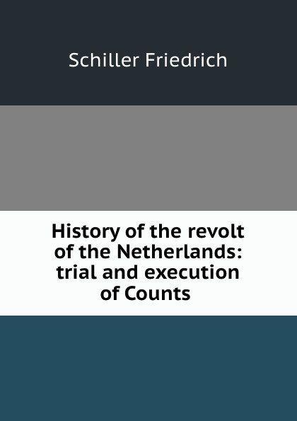 Schiller Friedrich History of the revolt of the Netherlands: trial and execution of Counts . friedrich von schiller history of the revolt of the netherlands volume 03