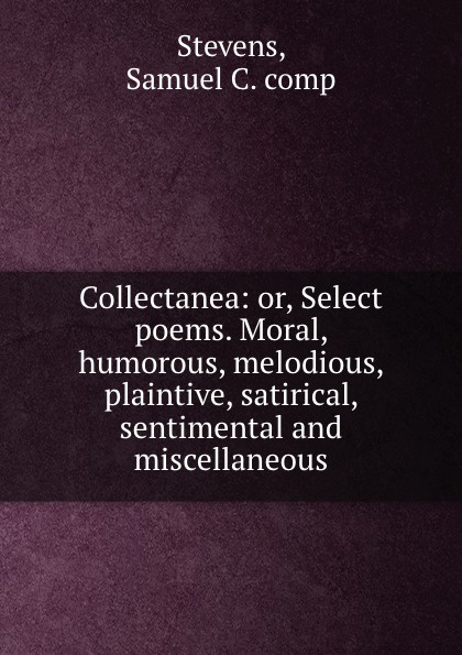 Samuel C. Stevens Collectanea: or, Select poems. Moral, humorous, melodious, plaintive, satirical, sentimental and miscellaneous samuel c stevens collectanea or select poems moral humorous melodious plaintive satirical sentimental and miscellaneous