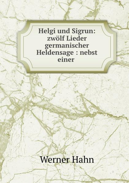 Werner Hahn Helgi und Sigrun: zwolf Lieder germanischer Heldensage : nebst einer . персонник helgi home