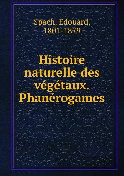 Edouard Spach Histoire naturelle des vegetaux. Phanerogames