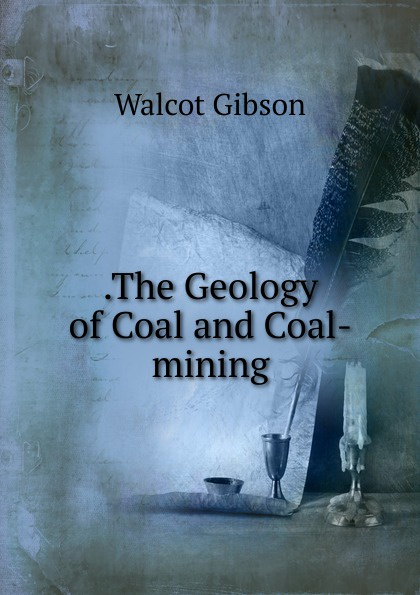 Walcot Gibson .The Geology of Coal and Coal-mining larry thomas coal geology