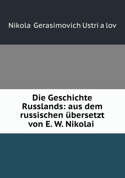 Nikolai Gerasimovich UstrYalov Die Geschichte Russlands: aus dem russischen ubersetzt von E. W. Nikolai .