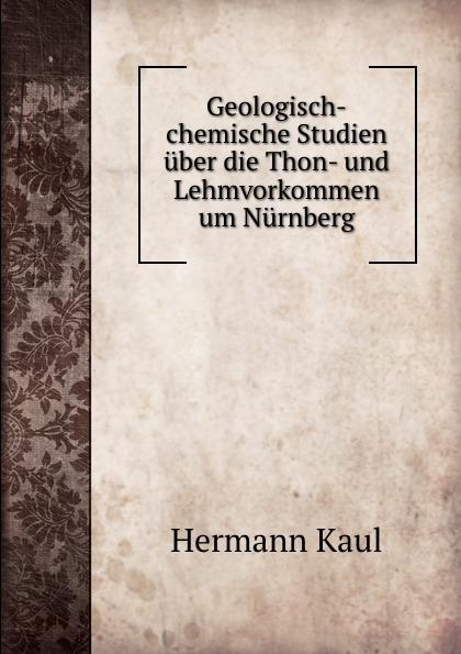 Hermann Kaul Geologisch-chemische Studien uber die Thon- und Lehmvorkommen um Nurnberg.