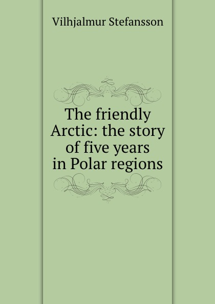 Vilhjalmur Stefansson The friendly Arctic: the story of five years in Polar regions