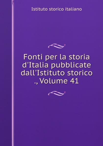 Istituto storico italiano Fonti per la storia d.Italia pubblicate dall.Istituto storico ., Volume 41