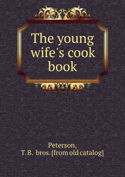 T.B. and bros Peterson The young wife.s cook book