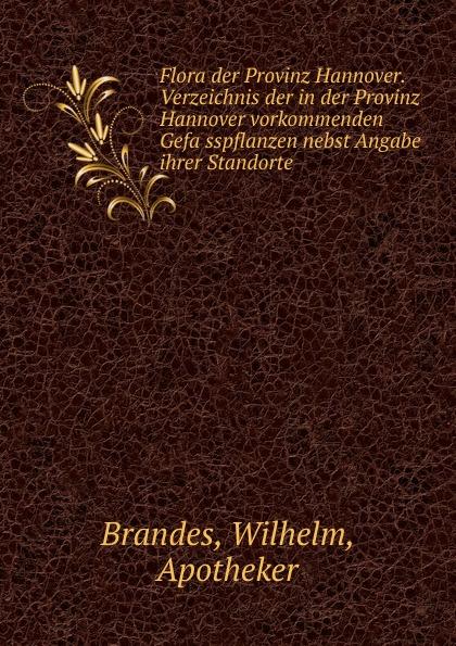 Wilhelm Brandes Flora der Provinz Hannover. Verzeichnis der in der Provinz Hannover vorkommenden Gefasspflanzen nebst Angabe ihrer Standorte dardan hannover